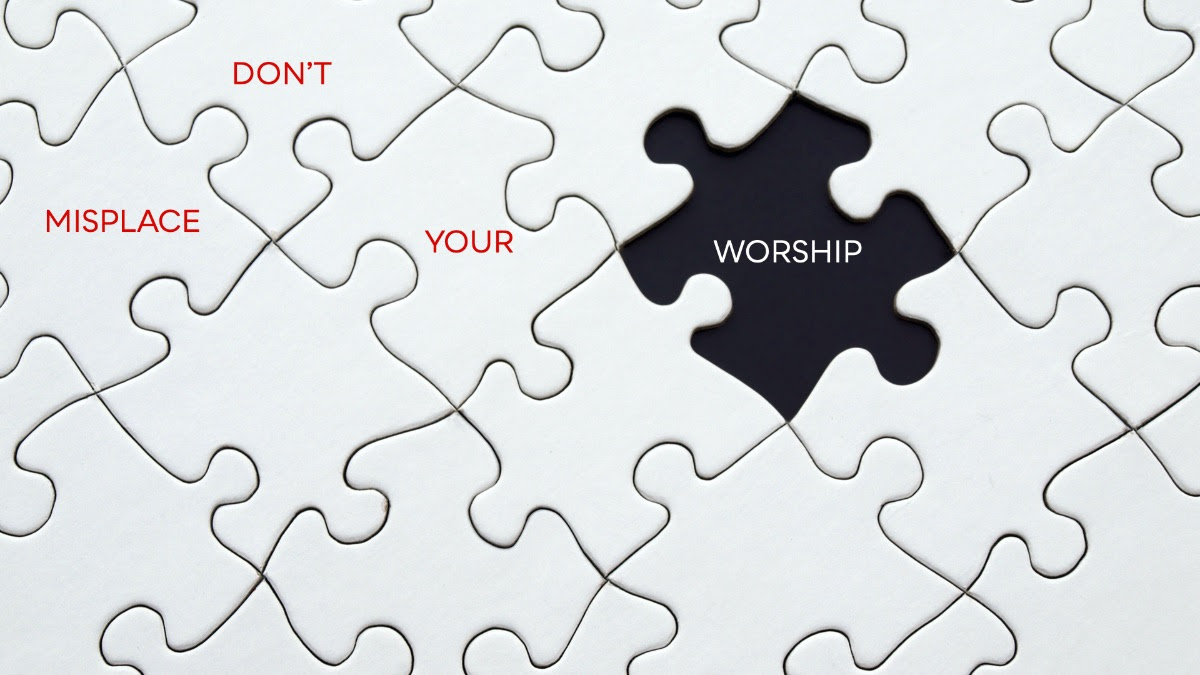 Don't Misplace Your Worship